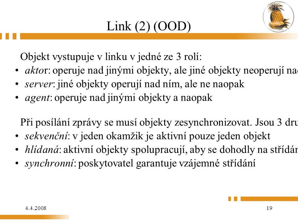 4.4.2008 19 Link (2) (OOD) Objekt vystupuje v linku v jedné ze 3 rolí: aktor: operuje nad jinými objekty, ale jiné objekty neoperují nad ním, bývá oz