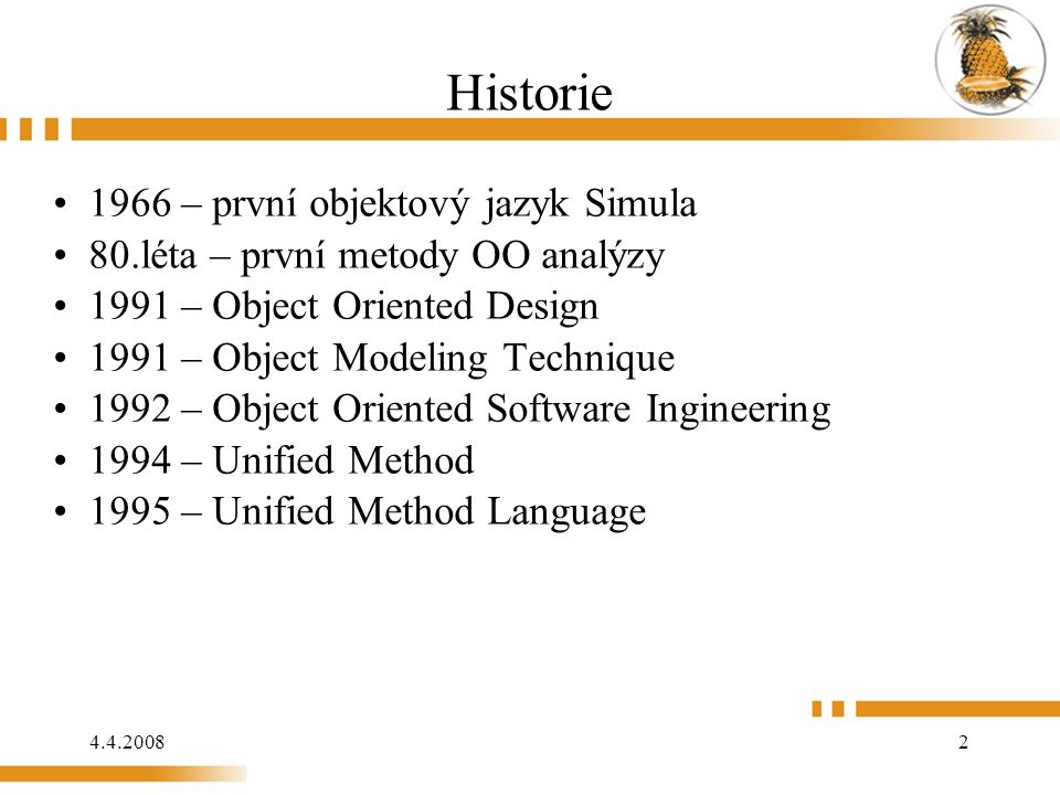 4.4.2008 2 Historie 1966 – první objektový jazyk Simula 80.léta – první metody OO analýzy 1991 – Object Oriented Design 1991 – Object Modeling Technique 1992 – Object Oriented Software Ingineering 1994 – Unified Method 1995 – Unified Method Language