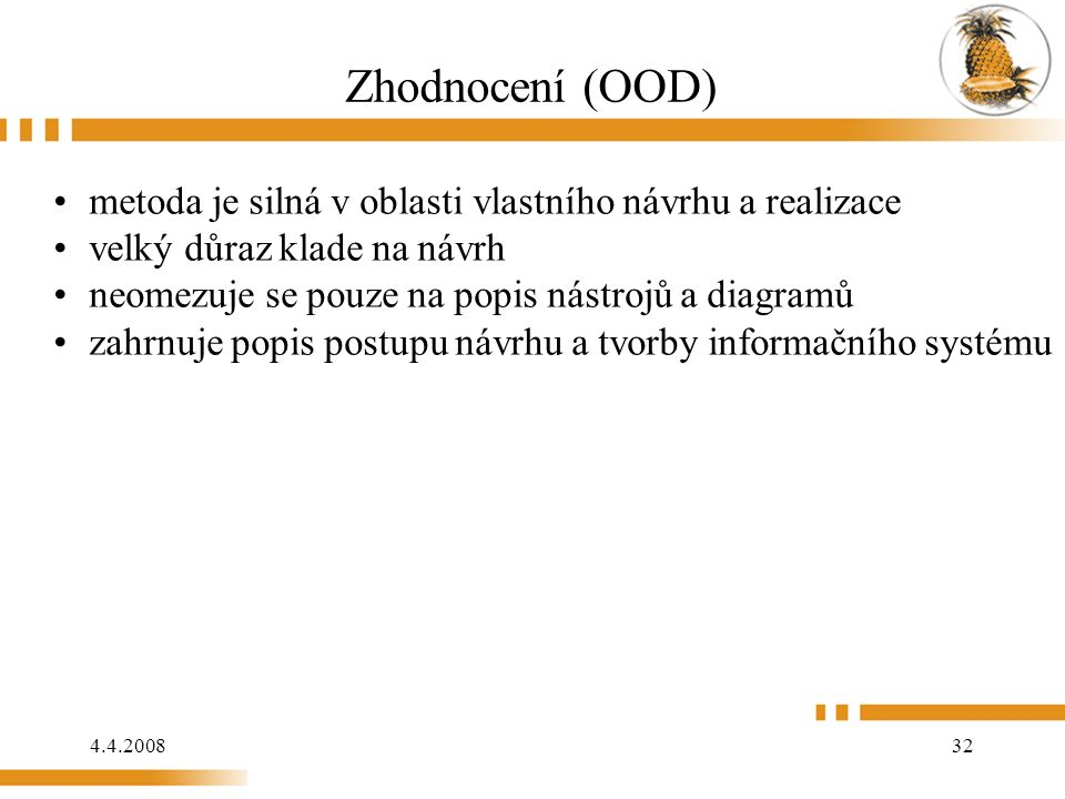 4.4.2008 32 Zhodnocení (OOD) metoda je silná v oblasti vlastního návrhu a realizace velký důraz klade na návrh neomezuje se pouze na popis nástrojů a diagramů zahrnuje popis postupu návrhu a tvorby informačního systému