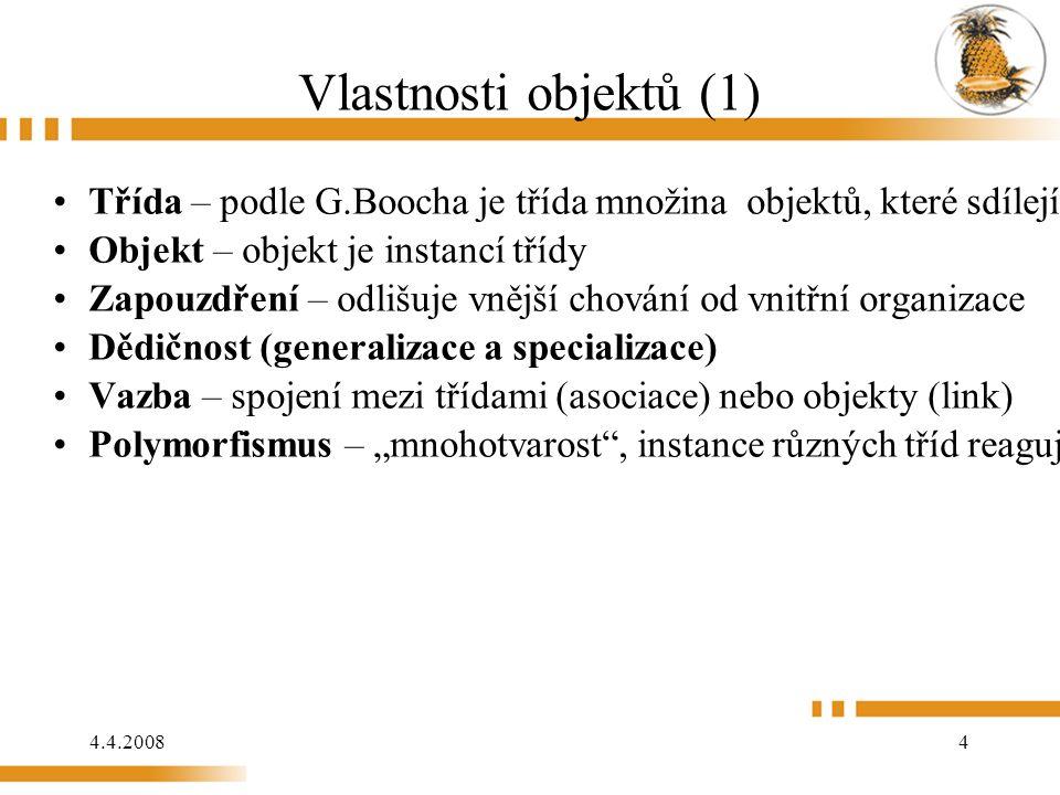 4.4.2008 4 Vlastnosti objektů (1) Třída – podle G.Boocha je třída množina objektů, které sdílejí společnou strukturu a chování Objekt – objekt je ins