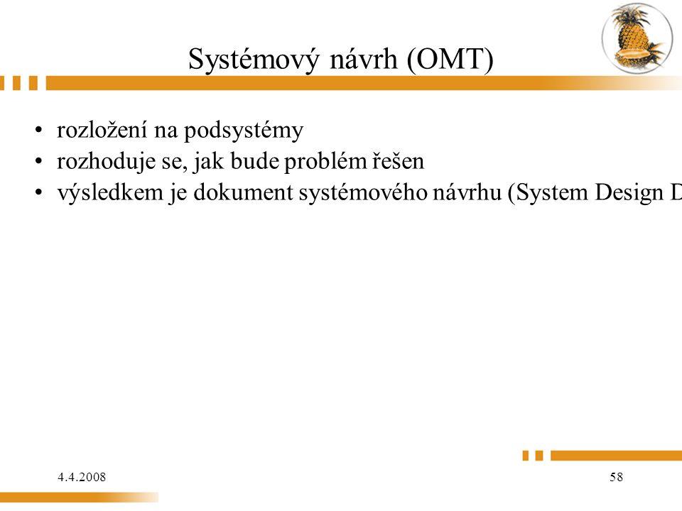 4.4.2008 58 Systémový návrh (OMT) rozložení na podsystémy rozhoduje se, jak bude problém řešen výsledkem je dokument systémového návrhu (System Design Document), což je základní struktura architektury pro systém a rozhodnutí o celkové strategii a postupu řešení