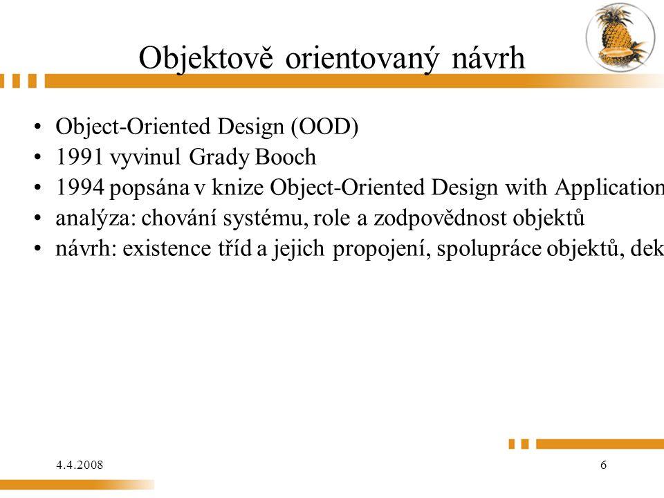 4.4.2008 6 Objektově orientovaný návrh Object-Oriented Design (OOD) 1991 vyvinul Grady Booch 1994 popsána v knize Object-Oriented Design with Applica