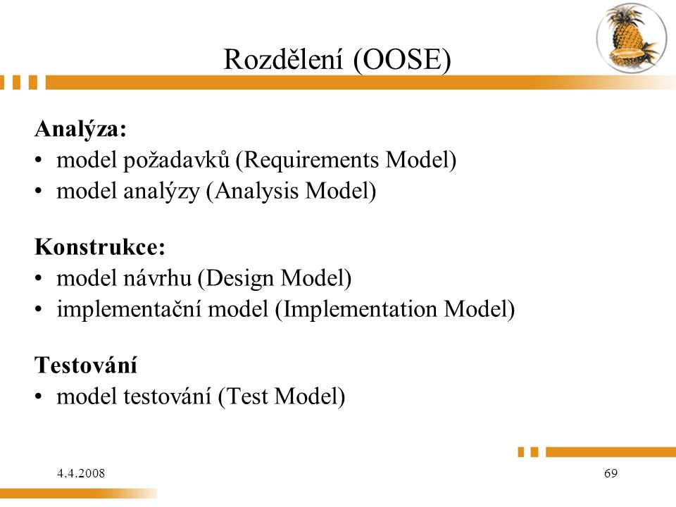 4.4.2008 69 Rozdělení (OOSE) Analýza: model požadavků (Requirements Model) model analýzy (Analysis Model) Konstrukce: model návrhu (Design Model)