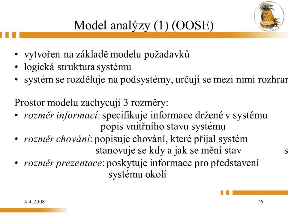 4.4.2008 76 Model analýzy (1) (OOSE) vytvořen na základě modelu požadavků logická struktura systému systém se rozděluje na podsystémy, určují se mezi nimi rozhraní Prostor modelu zachycují 3 rozměry: rozměr informací: specifikuje informace držené v systému popis vnitřního stavu systému rozměr chování: popisuje chování, které přijal systém stanovuje se kdy a jak se mění stav systému rozměr prezentace: poskytuje informace pro představení systému okolí