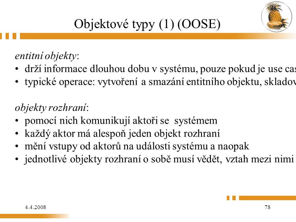 4.4.2008 78 Objektové typy (1) (OOSE) entitní objekty: drží informace dlouhou dobu v systému, pouze pokud je use case kompletní typické operace: vytvoření a smazání entitního objektu, skladování s posílání informací objekty rozhraní: pomocí nich komunikují aktoři se systémem každý aktor má alespoň jeden objekt rozhraní mění vstupy od aktorů na události systému a naopak jednotlivé objekty rozhraní o sobě musí vědět, vztah mezi nimi se jmenuje acquaintance acquaintance