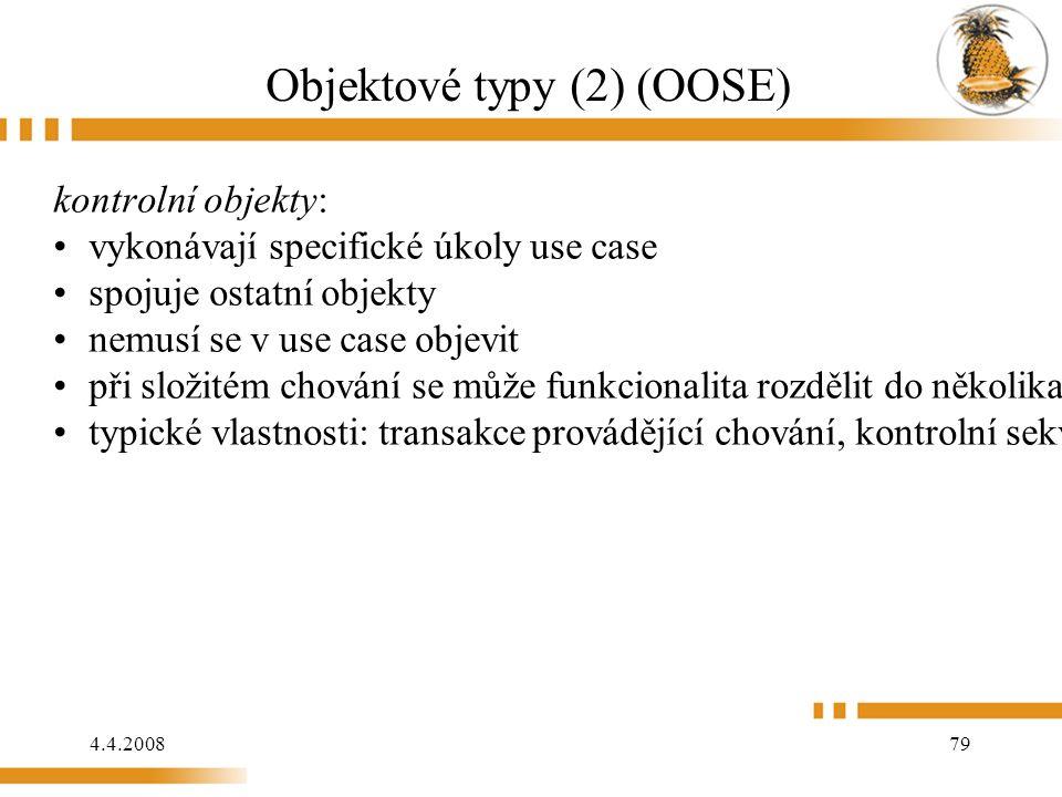 4.4.2008 79 Objektové typy (2) (OOSE) kontrolní objekty: vykonávají specifické úkoly use case spojuje ostatní objekty nemusí se v use case objevit při složitém chování se může funkcionalita rozdělit do několika kontrolních objektů typické vlastnosti: transakce provádějící chování, kontrolní sekvence a funkcionalita oddělující entitní objekty od objektů rozhraní