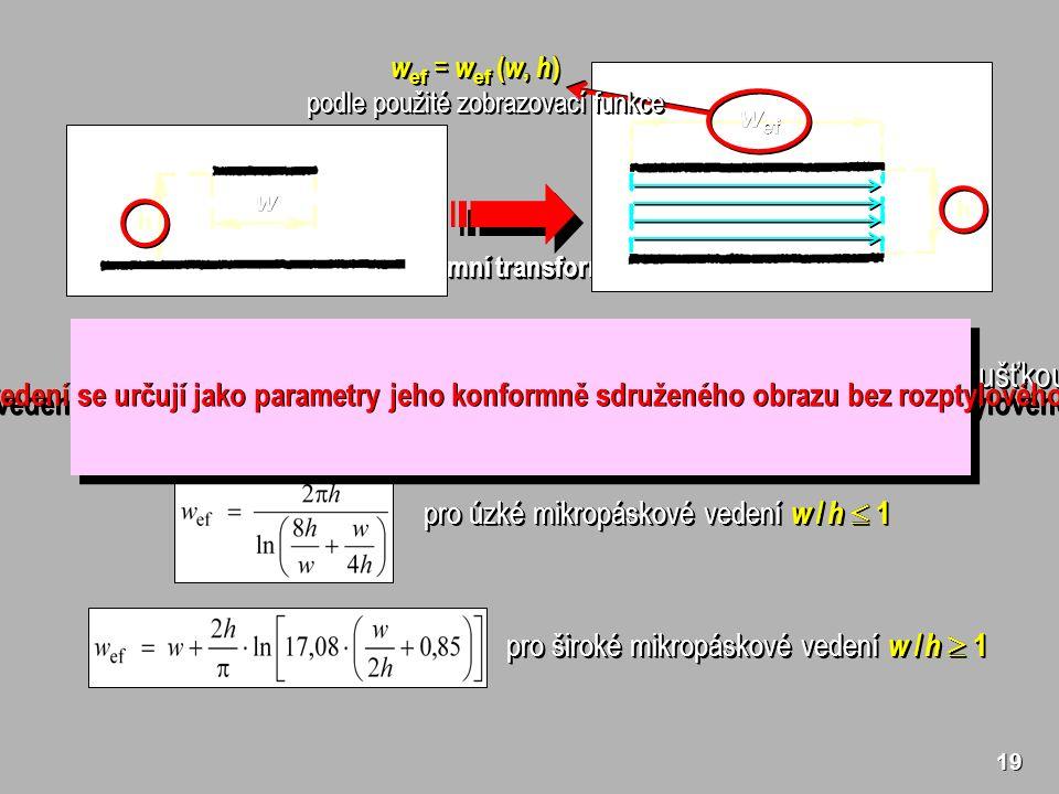 19 konformní transformace w Efektivní šířka nesymetrického mikropáskového vedení s nulovou tloušťkou horního pásku ( t = 0) pro úzké mikropáskové vedení w / h  1 pro široké mikropáskové vedení w / h  1 w ef Všechny parametry nesymetrického páskového vedení se určují jako parametry jeho konformně sdruženého obrazu bez rozptylového pole a přepočítají se zpět do původní struktury.
