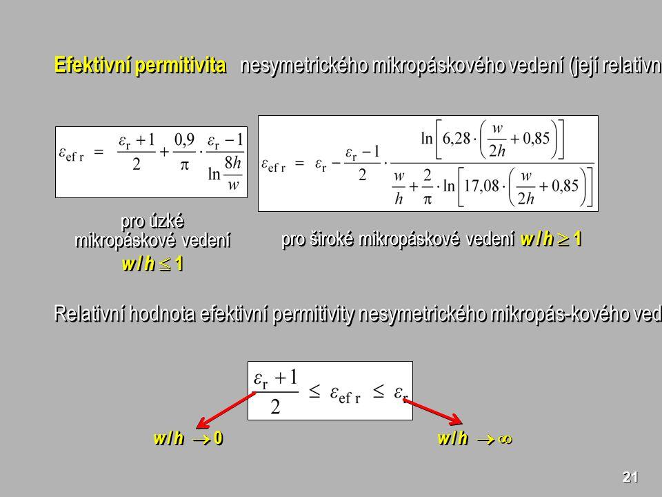 21 Efektivní permitivita nesymetrického mikropáskového vedení (její relativní hodnota) pro úzké mikropáskové vedení w / h  1 pro úzké mikropáskové vedení w / h  1 pro široké mikropáskové vedení w / h  1 Relativní hodnota efektivní permitivity nesymetrického mikropás-kového vedení může nabývat pouze hodnot w / h   w / h  0