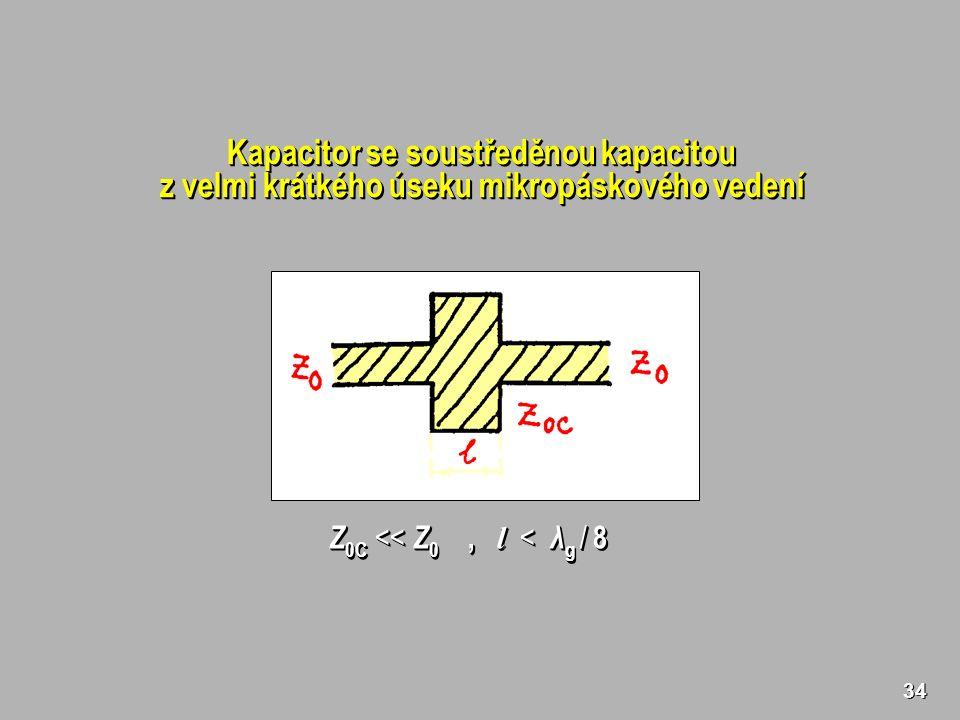 34 Kapacitor se soustředěnou kapacitou z velmi krátkého úseku mikropáskového vedení Kapacitor se soustředěnou kapacitou z velmi krátkého úseku mikropáskového vedení Z 0C << Z 0, l < λ g / 8