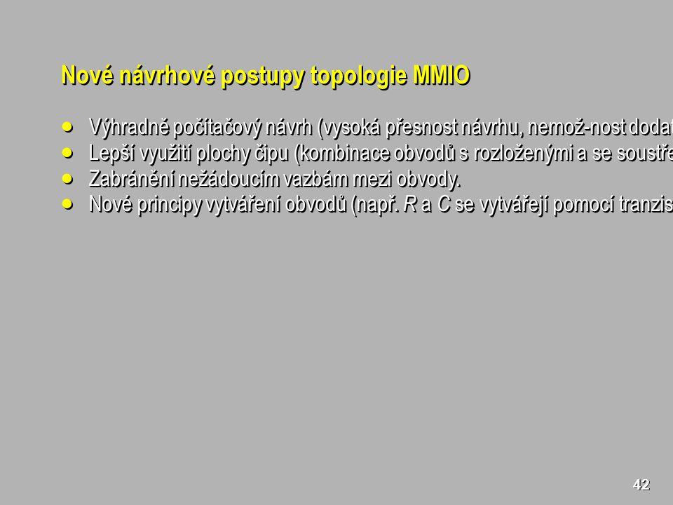42 Nové návrhové postupy topologie MMIO  Výhradně počítačový návrh (vysoká přesnost návrhu, nemož-nost dodatečných korekcí, optimalizace).