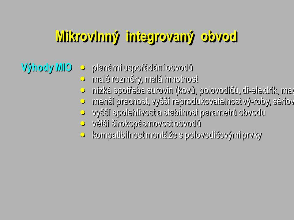 Mikrovlnný integrovaný obvod Výhody MIO  planární uspořádání obvodů  malé rozměry, malá hmotnost  nízká spotřeba surovin (kovů, polovodičů, di-elektrik, magnetik)  menší pracnost, vyšší reprodukovatelnost vý-roby, sériovost, nižší výrobní náklady  vyšší spolehlivost a stabilnost parametrů obvodu  větší širokopásmovost obvodů  kompatibilnost montáže s polovodičovými prvky  planární uspořádání obvodů  malé rozměry, malá hmotnost  nízká spotřeba surovin (kovů, polovodičů, di-elektrik, magnetik)  menší pracnost, vyšší reprodukovatelnost vý-roby, sériovost, nižší výrobní náklady  vyšší spolehlivost a stabilnost parametrů obvodu  větší širokopásmovost obvodů  kompatibilnost montáže s polovodičovými prvky
