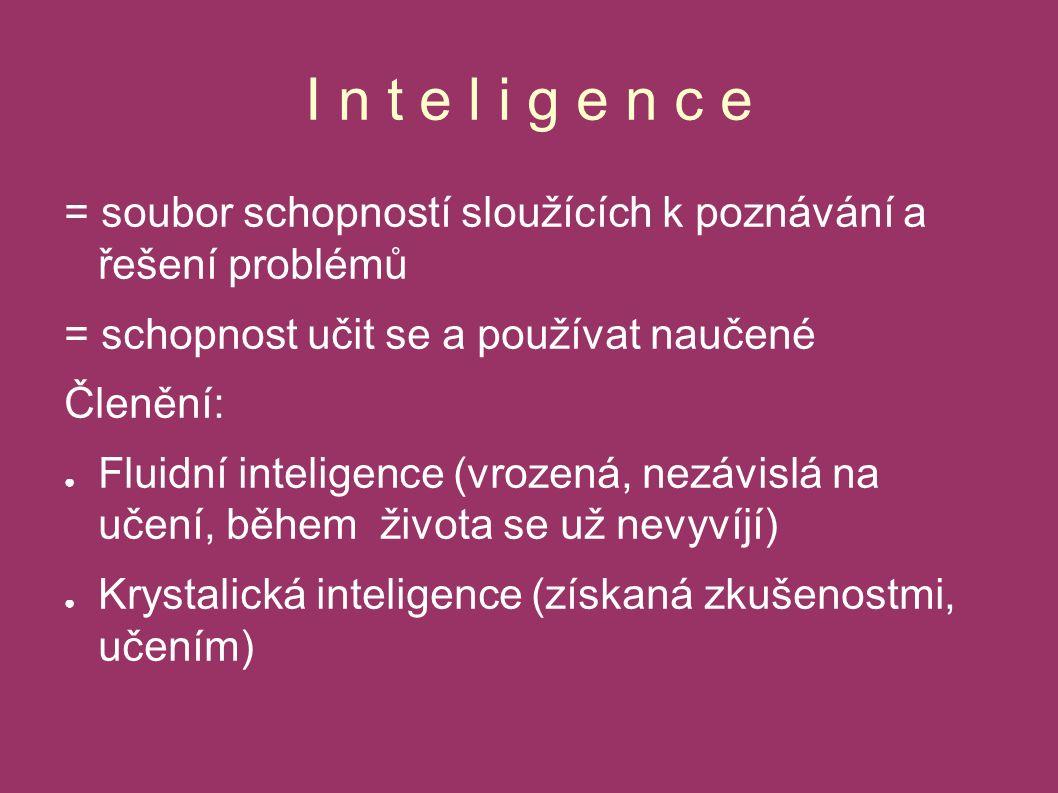I n t e l i g e n c e = soubor schopností sloužících k poznávání a řešení problémů = schopnost učit se a používat naučené Členění: ● Fluidní inteligence (vrozená, nezávislá na učení, během života se už nevyvíjí) ● Krystalická inteligence (získaná zkušenostmi, učením)