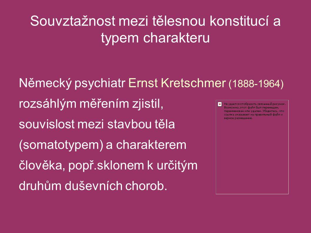 Souvztažnost mezi tělesnou konstitucí a typem charakteru Německý psychiatr Ernst Kretschmer (1888-1964) rozsáhlým měřením zjistil, souvislost mezi stavbou těla (somatotypem) a charakterem člověka, popř.sklonem k určitým druhům duševních chorob.
