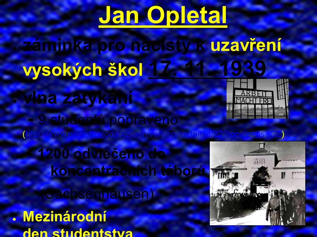Jan Opletal uzavření vysokých škol ● záminka pro nacisty k uzavření vysokých škol 17.
