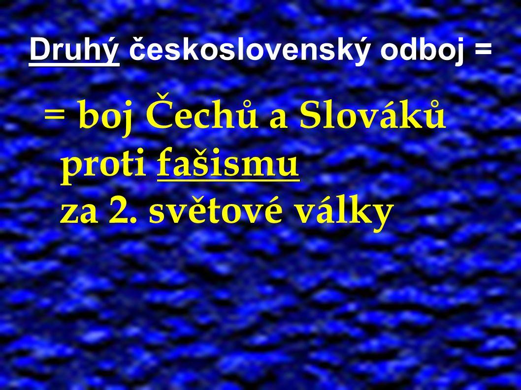 Druhý Druhý československý odboj = fašismu = boj Čechů a Slováků proti fašismu za 2. světové války