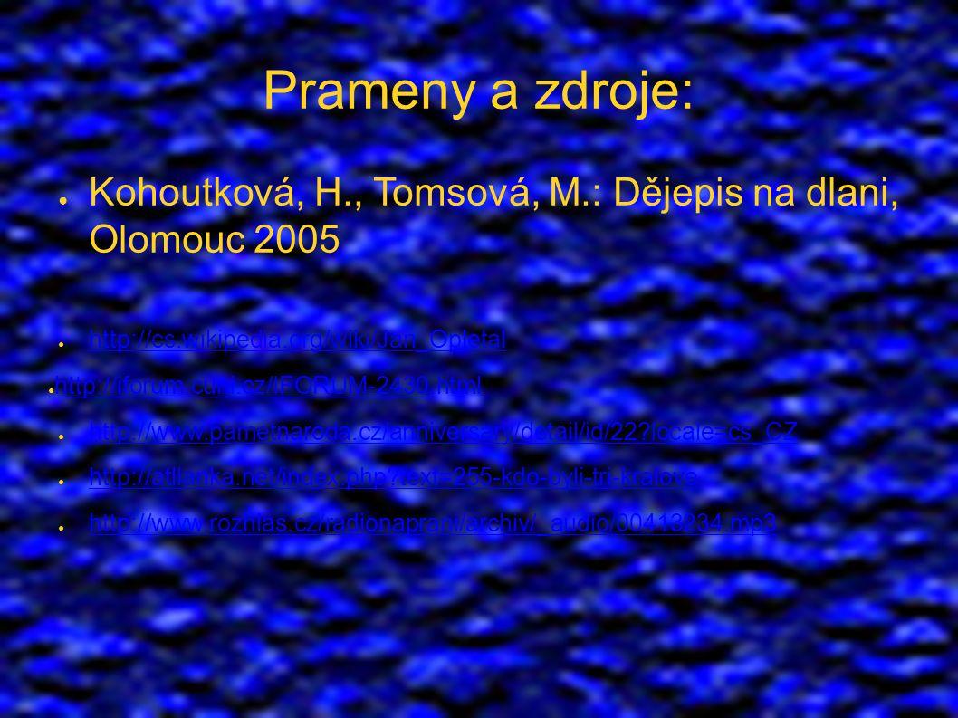 Prameny a zdroje: ● Kohoutková, H., Tomsová, M.: Dějepis na dlani, Olomouc 2005 ● http://cs.wikipedia.org/wiki/Jan_Opletal http://cs.wikipedia.org/wiki/Jan_Opletal ● http://iforum.cuni.cz/IFORUM-2430.html http://iforum.cuni.cz/IFORUM-2430.html ● http://www.pametnaroda.cz/anniversary/detail/id/22 locale=cs_CZ http://www.pametnaroda.cz/anniversary/detail/id/22 locale=cs_CZ ● http://atllanka.net/index.php text=255-kdo-byli-tri-kralove http://atllanka.net/index.php text=255-kdo-byli-tri-kralove ● http://www.rozhlas.cz/radionaprani/archiv/_audio/00413234.mp3 http://www.rozhlas.cz/radionaprani/archiv/_audio/00413234.mp3