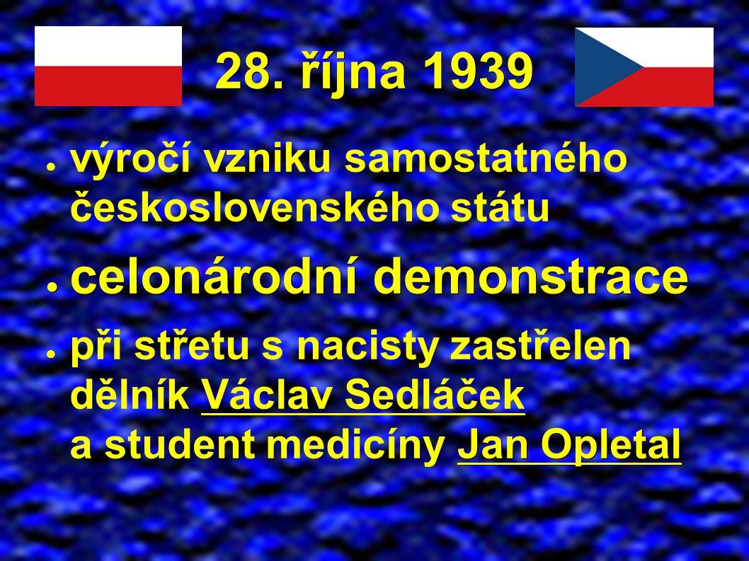 28. října 1939 ● výročí vzniku samostatného československého státu ● celonárodní demonstrace Jan Opletal ● při střetu s nacisty zastřelen dělník Václa