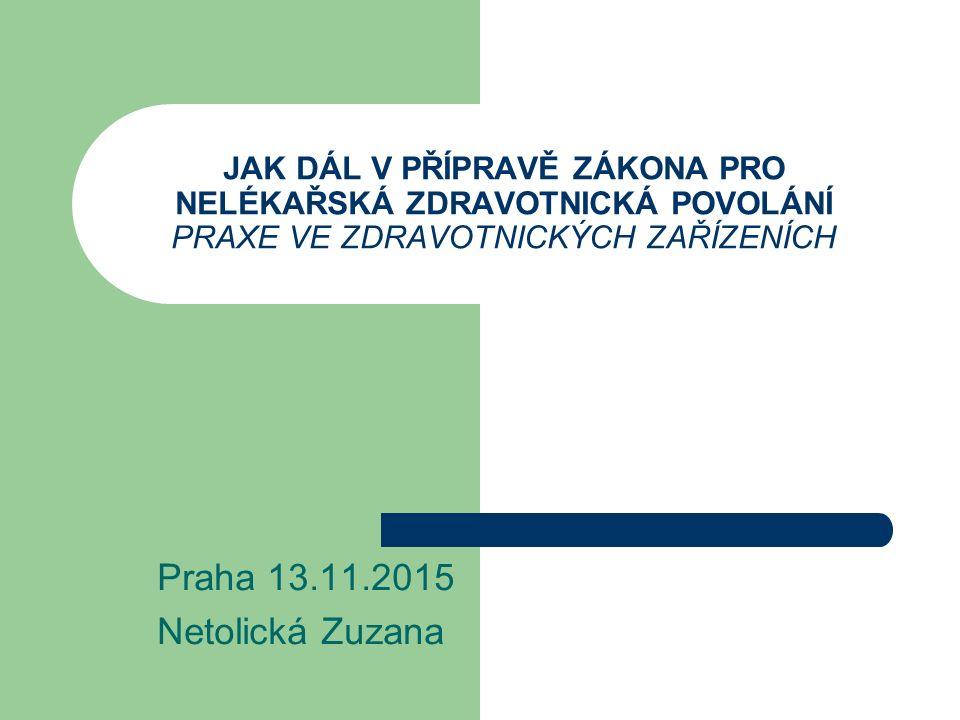 JAK DÁL V PŘÍPRAVĚ ZÁKONA PRO NELÉKAŘSKÁ ZDRAVOTNICKÁ POVOLÁNÍ PRAXE VE ZDRAVOTNICKÝCH ZAŘÍZENÍCH Praha 13.11.2015 Netolická Zuzana