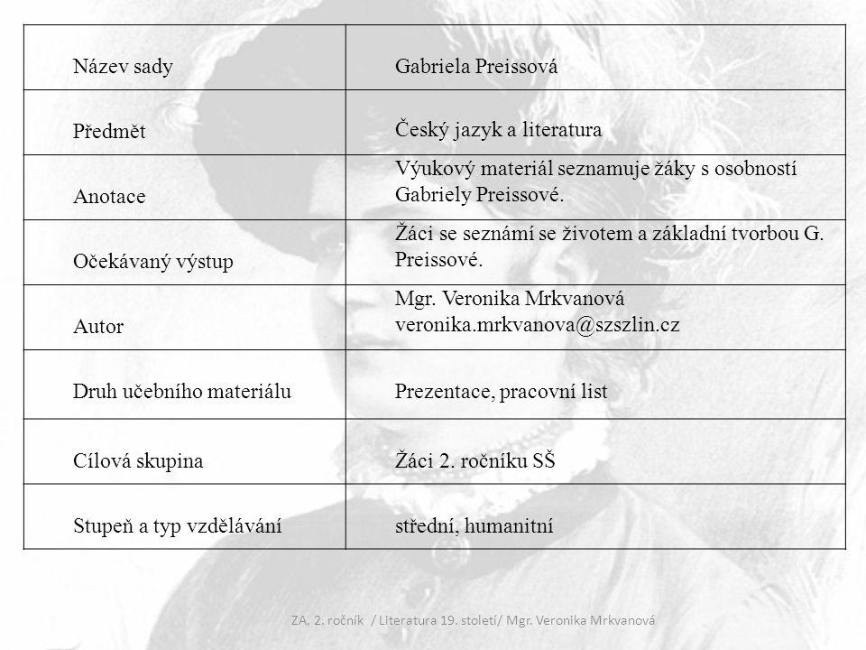 Gabriela Preissová (1862-1946) česká spisovatelka, autorka realistických povídek, románů a divadelních her narodila se v Kutné Hoře šťastné dětství prožila u nevlastního otce absolvovala dívčí školu v Praze v 18 letech si vzala úředníka cukrovaru v Hodoníně – Jana Preisse často se stěhovala, hodně cestovala po smrti manžela se znovu vdala za rakouského plukovníka Adolfa Halbaertha během 1.