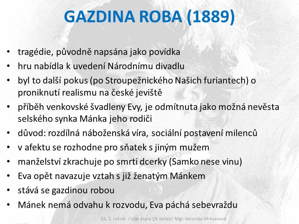 GAZDINA ROBA (1889) tragédie, původně napsána jako povídka hru nabídla k uvedení Národnímu divadlu byl to další pokus (po Stroupežnického Našich furiantech) o proniknutí realismu na české jeviště příběh venkovské švadleny Evy, je odmítnuta jako možná nevěsta selského synka Mánka jeho rodiči důvod: rozdílná náboženská víra, sociální postavení milenců v afektu se rozhodne pro sňatek s jiným mužem manželství zkrachuje po smrti dcerky (Samko nese vinu) Eva opět navazuje vztah s již ženatým Mánkem stává se gazdinou robou Mánek nemá odvahu k rozvodu, Eva páchá sebevraždu ZA, 2.