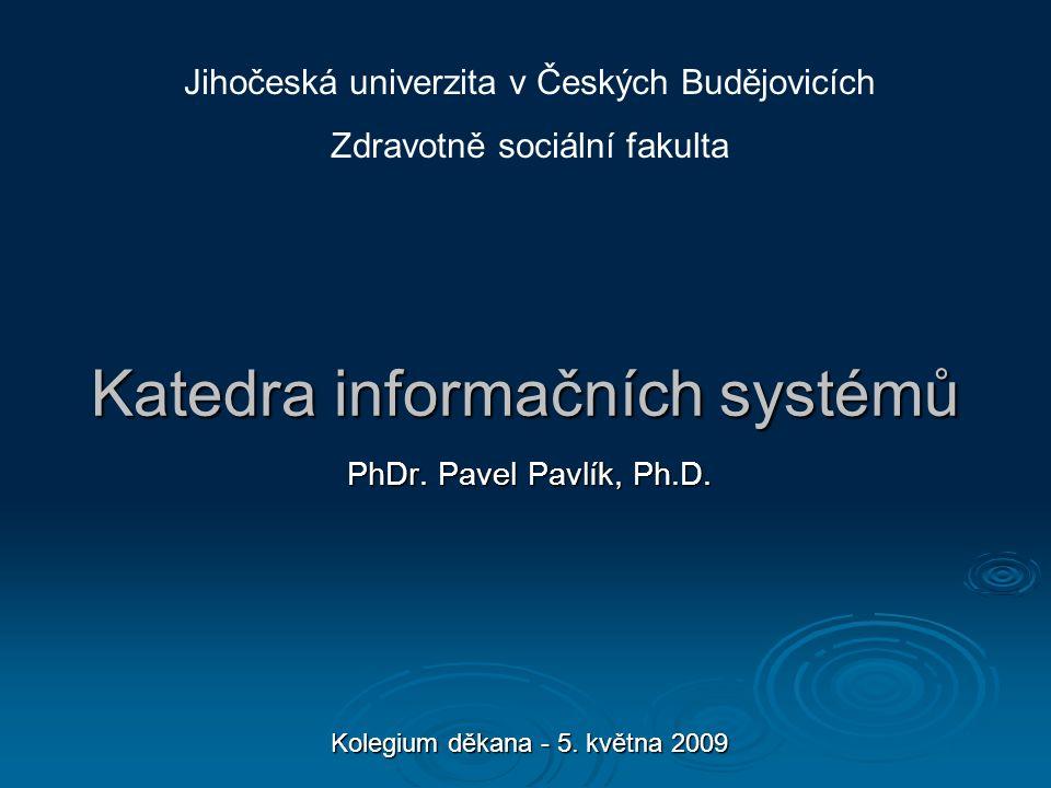 Katedra informačních systémů PhDr. Pavel Pavlík, Ph.D. Kolegium děkana - 5. května 2009 Jihočeská univerzita v Českých Budějovicích Zdravotně sociální