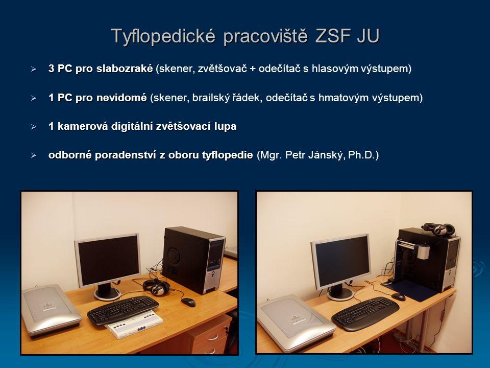 Tyflopedické pracoviště ZSF JU  3 PC pro slabozraké  3 PC pro slabozraké (skener, zvětšovač + odečítač s hlasovým výstupem)  1 PC pro nevidomé  1 PC pro nevidomé (skener, brailský řádek, odečítač s hmatovým výstupem)  1 kamerová digitální zvětšovací lupa  odborné poradenství z oboru tyflopedie  odborné poradenství z oboru tyflopedie (Mgr.