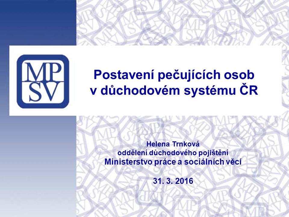 Postavení pečujících osob v důchodovém systému ČR Helena Trnková oddělení důchodového pojištění Ministerstvo práce a sociálních věcí 31.