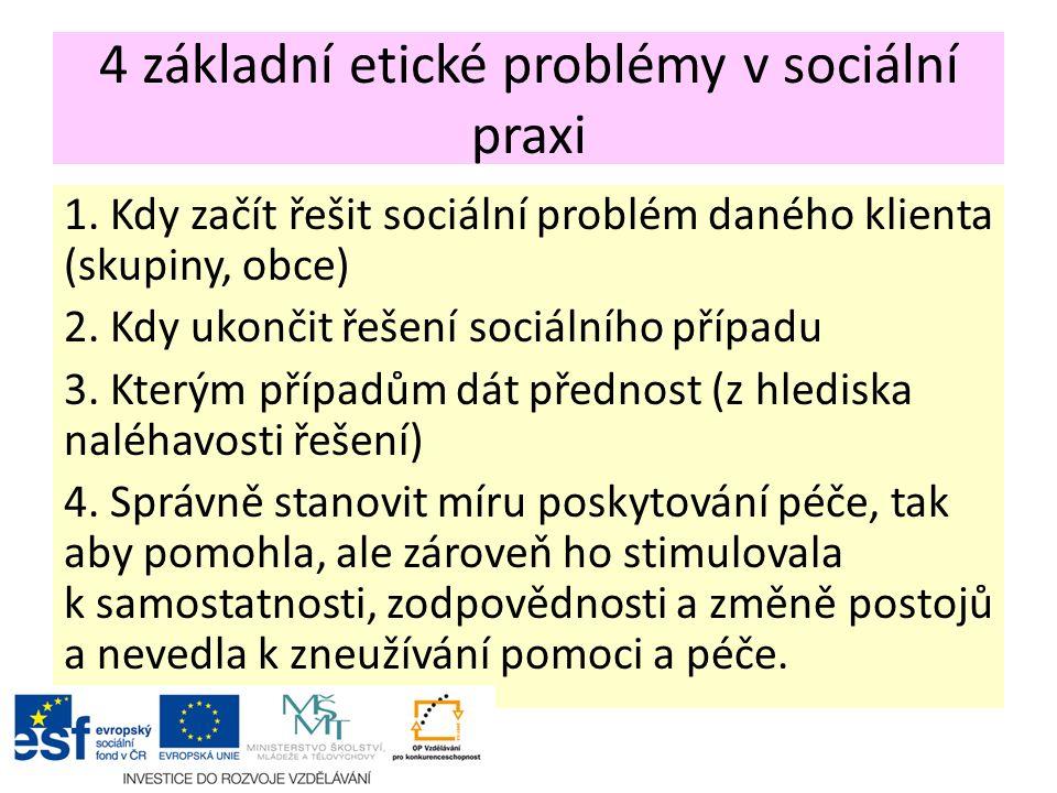 4 základní etické problémy v sociální praxi 1. Kdy začít řešit sociální problém daného klienta (skupiny, obce) 2. Kdy ukončit řešení sociálního případ