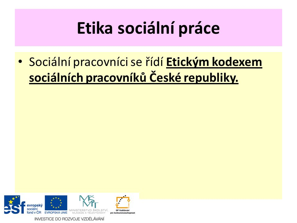 Etika sociální práce Sociální pracovníci se řídí Etickým kodexem sociálních pracovníků České republiky.