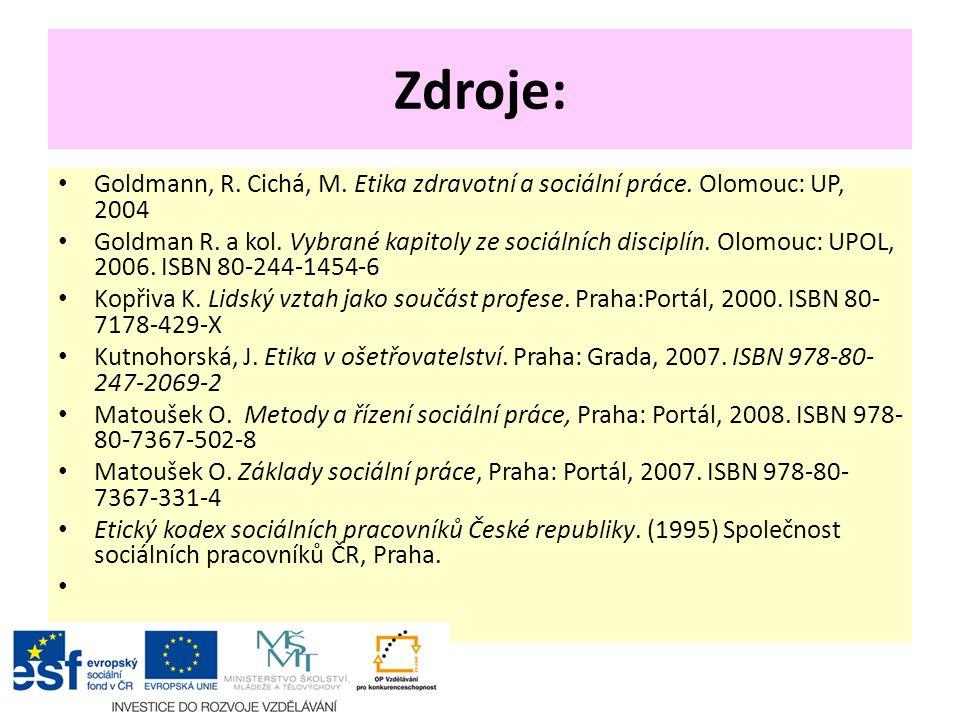 Zdroje: Goldmann, R. Cichá, M. Etika zdravotní a sociální práce. Olomouc: UP, 2004 Goldman R. a kol. Vybrané kapitoly ze sociálních disciplín. Olomouc