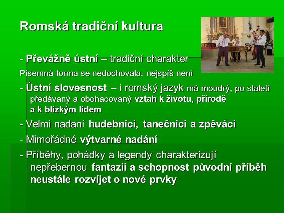 Romská tradiční kultura - Převážně ústní – tradiční charakter Písemná forma se nedochovala, nejspíš není - Ústní slovesnost – i romský jazyk má moudrý, po staletí předávaný a obohacovaný vztah k životu, přírodě a k blízkým lidem - Velmi nadaní hudebníci, tanečníci a zpěváci - Mimořádné výtvarné nadání - Příběhy, pohádky a legendy charakterizují nepřebernou fantazii a schopnost původní příběh neustále rozvíjet o nové prvky
