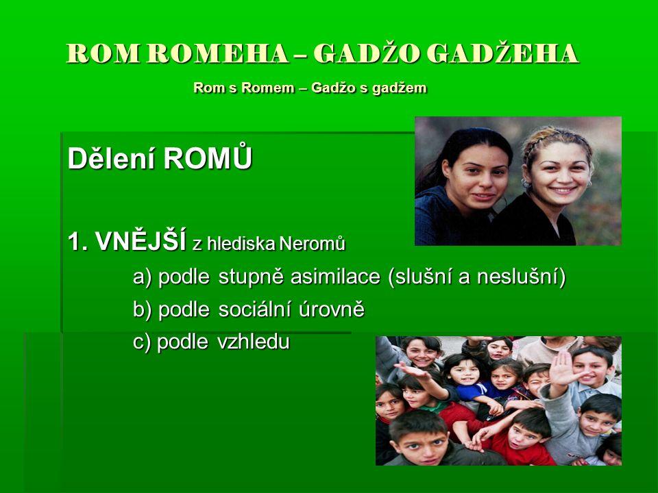 ROM ROMEHA – GAD Ž O GAD Ž EHA Rom s Romem – Gadžo s gadžem ROM ROMEHA – GAD Ž O GAD Ž EHA Rom s Romem – Gadžo s gadžem Dělení ROMŮ 1. VNĚJŠÍ z hledis