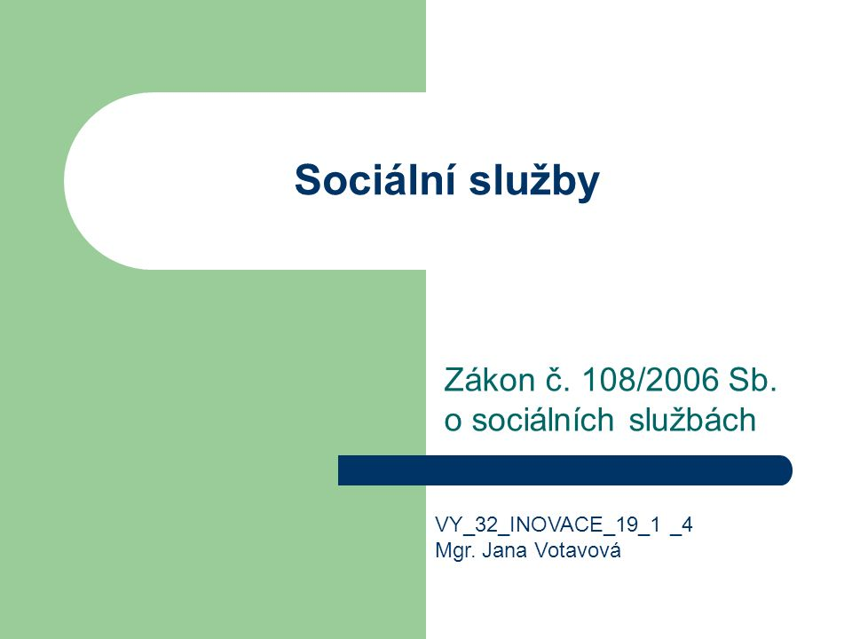 Sociální služby Zákon č. 108/2006 Sb. o sociálních službách VY_32_INOVACE_19_1 _4 Mgr.