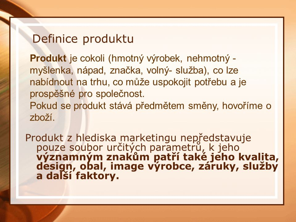Definice produktu Produkt z hlediska marketingu nepředstavuje pouze soubor určitých parametrů, k jeho významným znakům patří také jeho kvalita, design