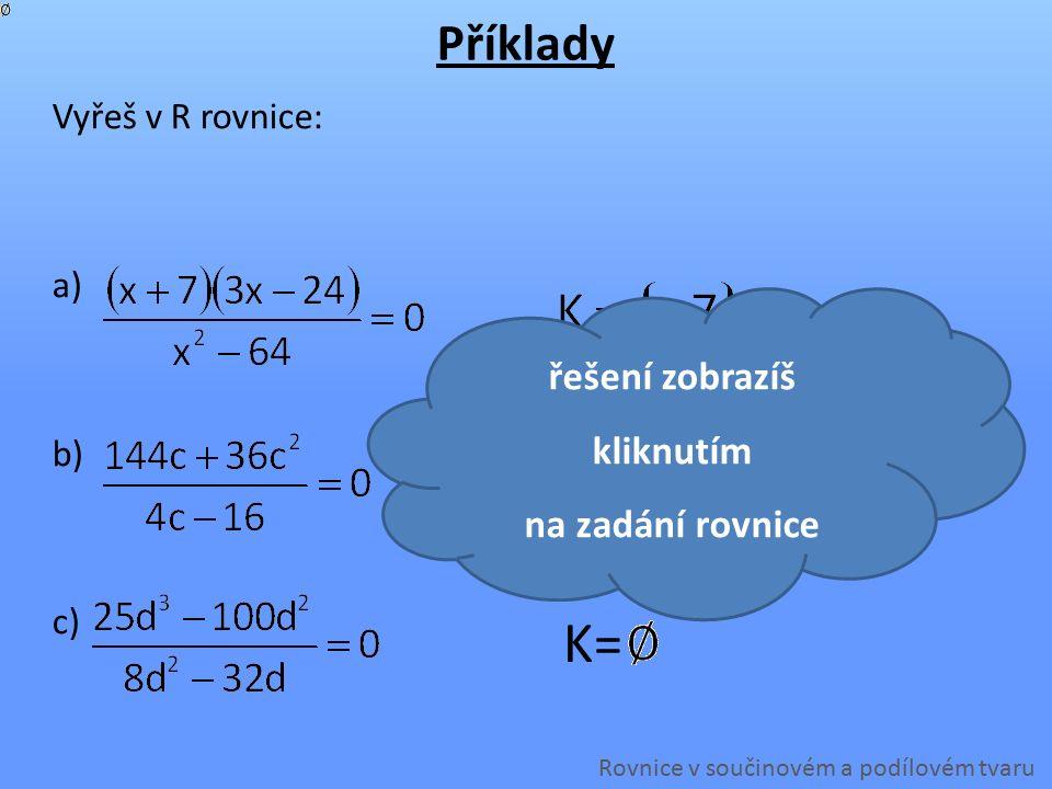 Vyřeš v R rovnice: a) b) c) Příklady řešení zobrazíš kliknutím na zadání rovnice Rovnice v součinovém a podílovém tvaru K=