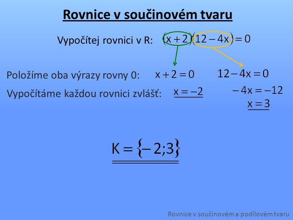 Rovnice v součinovém tvaru Rovnice v součinovém a podílovém tvaru Vypočítej rovnici v R: Položíme oba výrazy rovny 0: Vypočítáme každou rovnici zvlášť: Rozložíme výraz na součin: