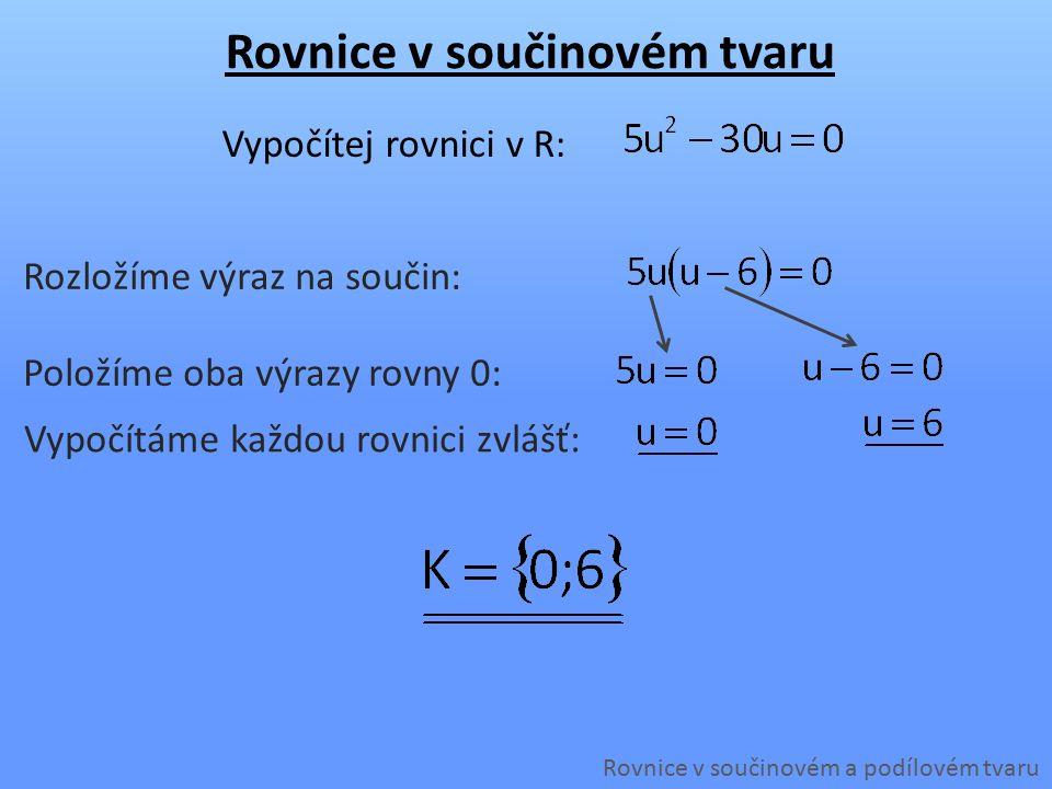 Rovnice v součinovém tvaru Rovnice v součinovém a podílovém tvaru Vypočítej rovnici v R: Položíme oba výrazy rovny 0: Vypočítáme každou rovnici zvlášť: Rozložíme výraz na součin: Upravíme rovnici (na levé straně musí být nula):