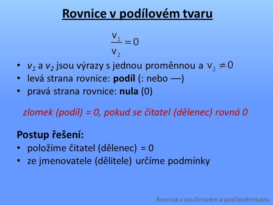Rovnice v podílovém tvaru Rovnice v součinovém a podílovém tvaru v 1 a v 2 jsou výrazy s jednou proměnnou a Postup řešení: položíme čitatel (dělenec) = 0 ze jmenovatele (dělitele) určíme podmínky zlomek (podíl) = 0, pokud se čitatel (dělenec) rovná 0 levá strana rovnice: podíl (: nebo ––) pravá strana rovnice: nula (0)