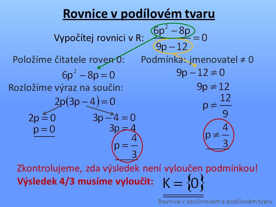 Rozložíme výraz na součin: Podmínka: jmenovatel ≠ 0 Rovnice v podílovém tvaru Rovnice v součinovém a podílovém tvaru Vypočítej rovnici v R: Položíme čitatele roven 0: Zkontrolujeme, zda výsledek není vyloučen podmínkou.