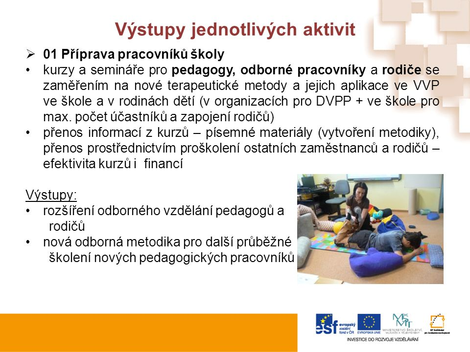 Výstupy jednotlivých aktivit  01 Příprava pracovníků školy kurzy a semináře pro pedagogy, odborné pracovníky a rodiče se zaměřením na nové terapeutické metody a jejich aplikace ve VVP ve škole a v rodinách dětí (v organizacích pro DVPP + ve škole pro max.
