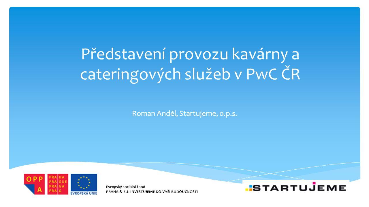 Představení provozu kavárny a cateringových služeb v PwC ČR Roman Anděl, Startujeme, o.p.s.