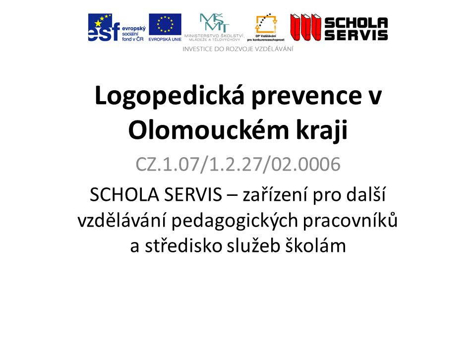 Logopedická prevence v Olomouckém kraji CZ.1.07/1.2.27/02.0006 SCHOLA SERVIS – zařízení pro další vzdělávání pedagogických pracovníků a středisko služeb školám