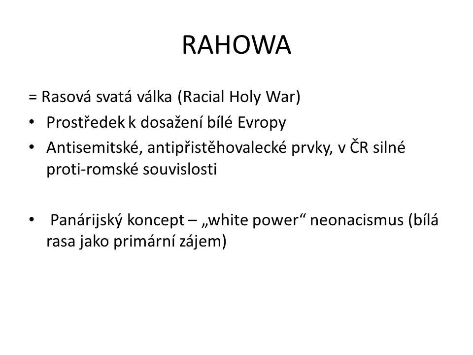 """RAHOWA = Rasová svatá válka (Racial Holy War) Prostředek k dosažení bílé Evropy Antisemitské, antipřistěhovalecké prvky, v ČR silné proti-romské souvislosti Panárijský koncept – """"white power neonacismus (bílá rasa jako primární zájem)"""