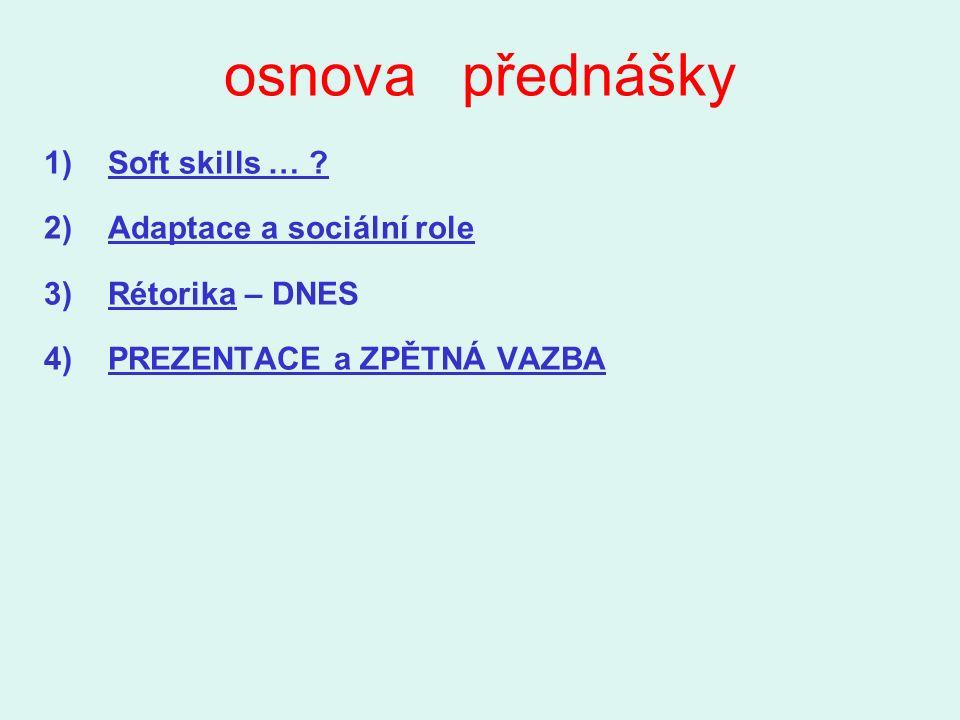 osnova přednášky 1)Soft skills … ? 2)Adaptace a sociální role 3)Rétorika – DNES 4)PREZENTACE a ZPĚTNÁ VAZBA