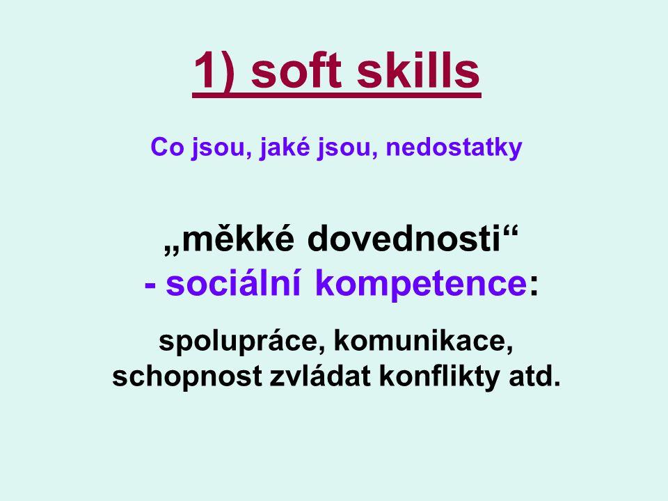 """1) soft skills Co jsou, jaké jsou, nedostatky """"měkké dovednosti - sociální kompetence: spolupráce, komunikace, schopnost zvládat konflikty atd."""