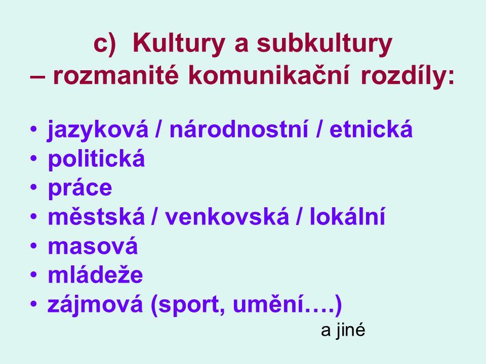 c) Kultury a subkultury – rozmanité komunikační rozdíly: jazyková / národnostní / etnická politická práce městská / venkovská / lokální masová mládeže