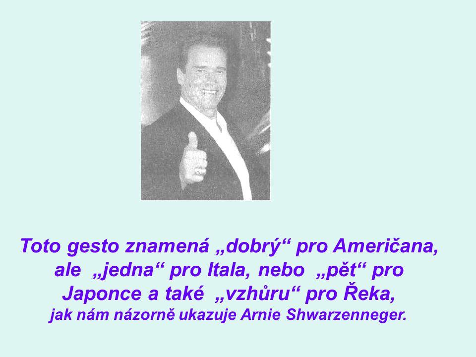 """Toto gesto znamená """"dobrý pro Američana, ale """"jedna pro Itala, nebo """"pět pro Japonce a také """"vzhůru pro Řeka, jak nám názorně ukazuje Arnie Shwarzenneger."""