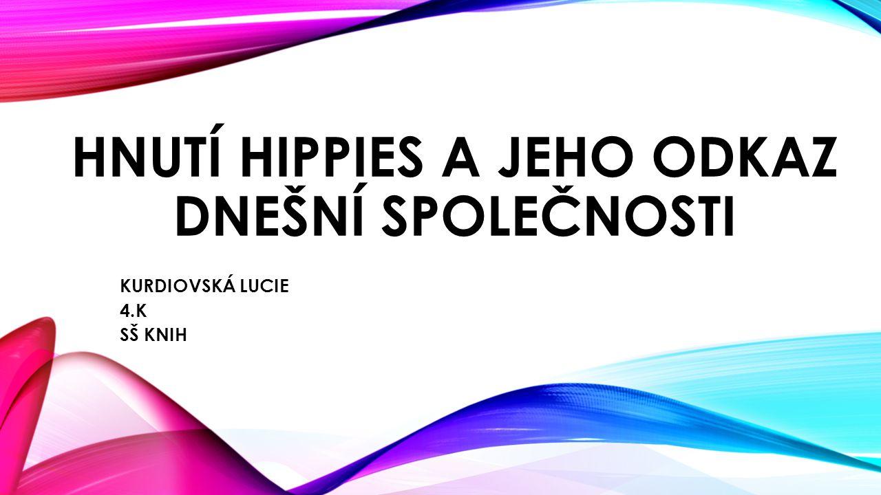 HNUTÍ HIPPIES A JEHO ODKAZ DNEŠNÍ SPOLEČNOSTI KURDIOVSKÁ LUCIE 4.K SŠ KNIH