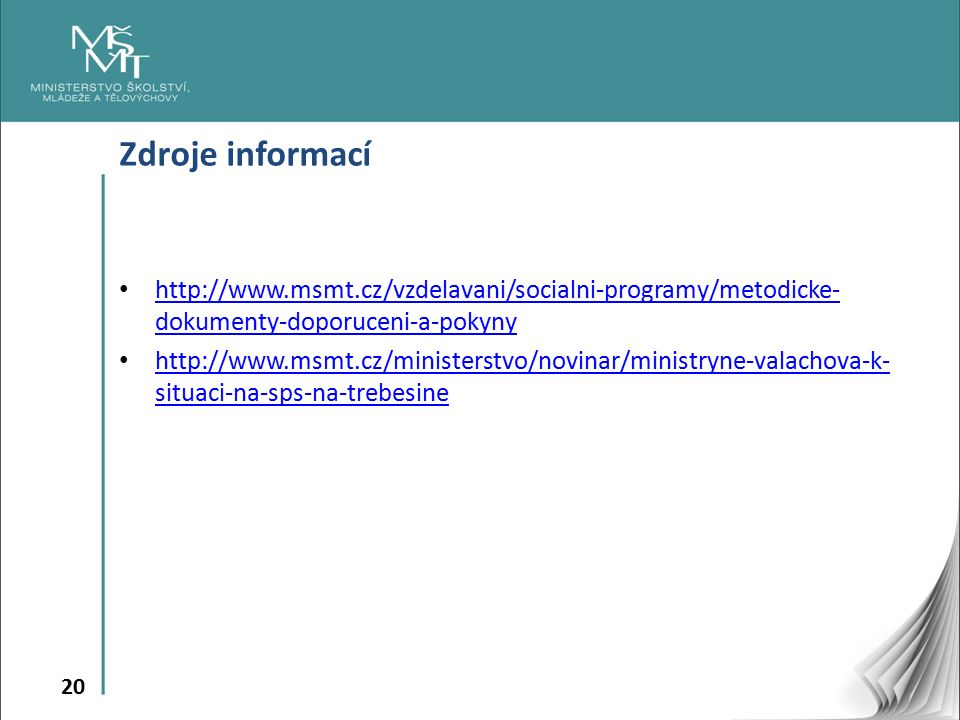 20 Zdroje informací http://www.msmt.cz/vzdelavani/socialni-programy/metodicke- dokumenty-doporuceni-a-pokyny http://www.msmt.cz/vzdelavani/socialni-programy/metodicke- dokumenty-doporuceni-a-pokyny http://www.msmt.cz/ministerstvo/novinar/ministryne-valachova-k- situaci-na-sps-na-trebesine http://www.msmt.cz/ministerstvo/novinar/ministryne-valachova-k- situaci-na-sps-na-trebesine