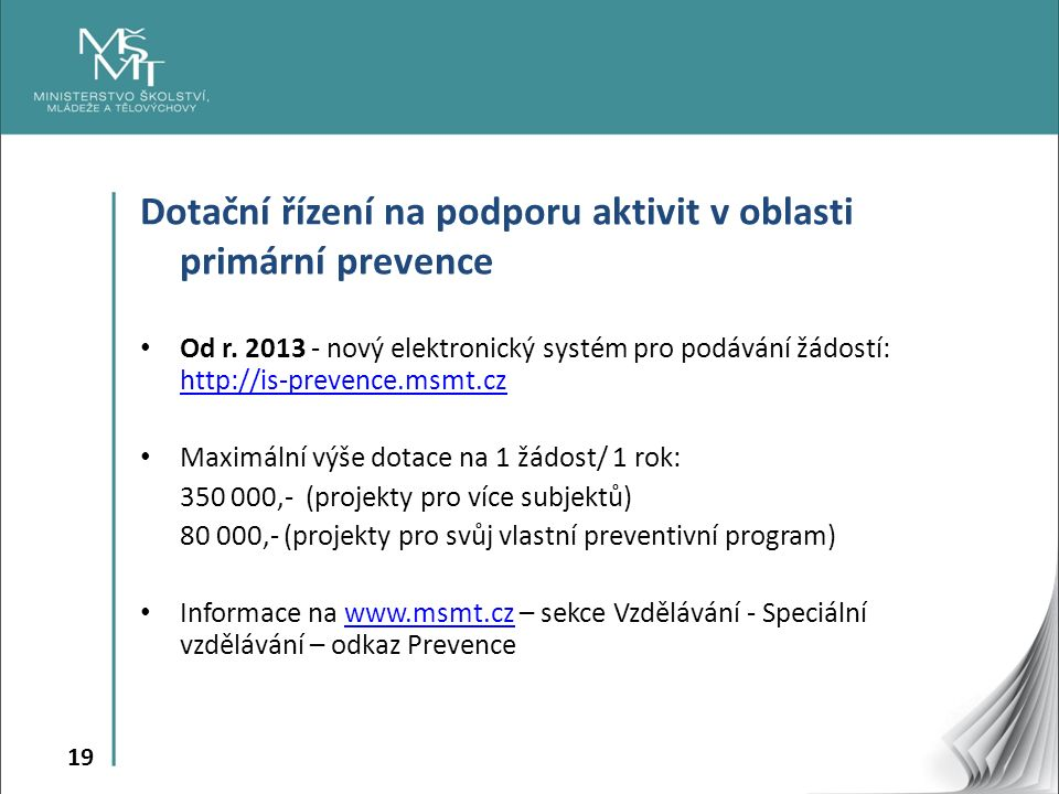 19 Dotační řízení na podporu aktivit v oblasti primární prevence Od r. 2013 - nový elektronický systém pro podávání žádostí: http://is-prevence.msmt.c